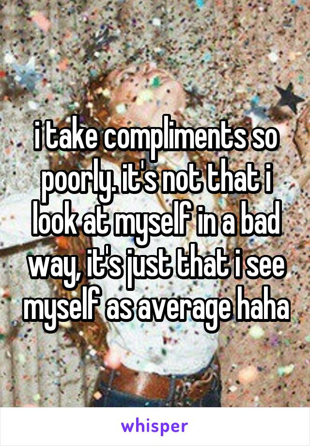 i take compliments so poorly. it's not that i look at myself in a bad way, it's just that i see myself as average haha
