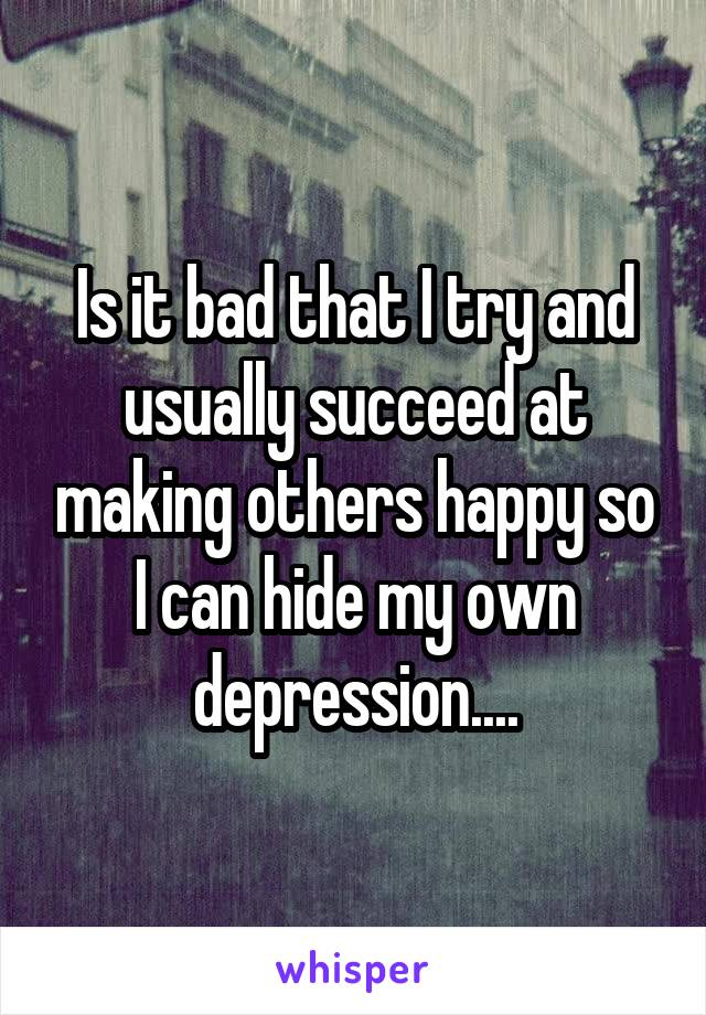 Is it bad that I try and usually succeed at making others happy so I can hide my own depression....