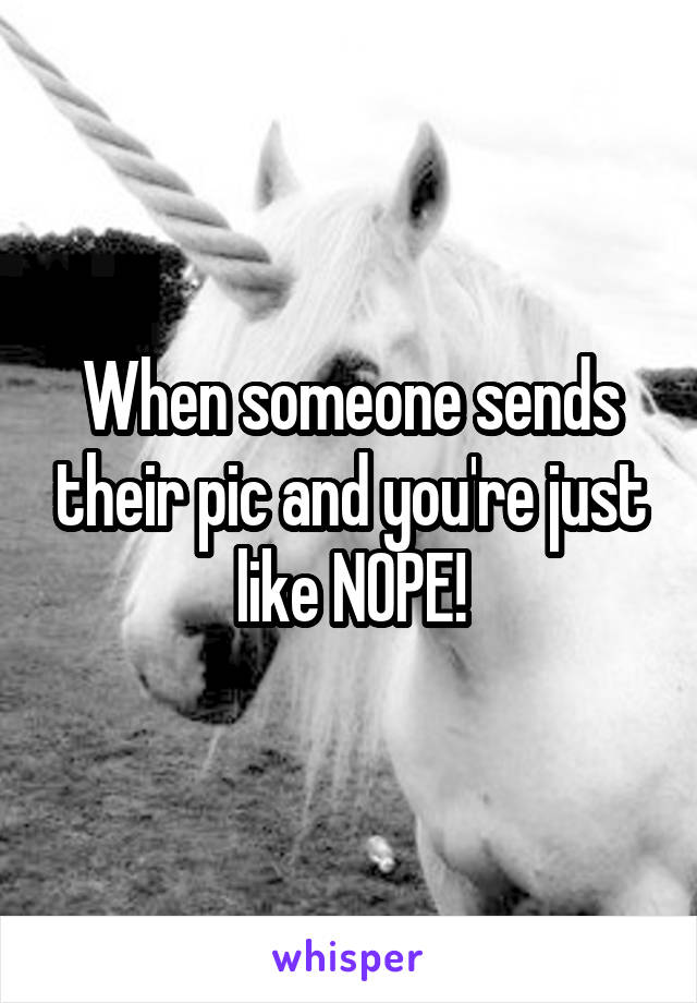 When someone sends their pic and you're just like NOPE!