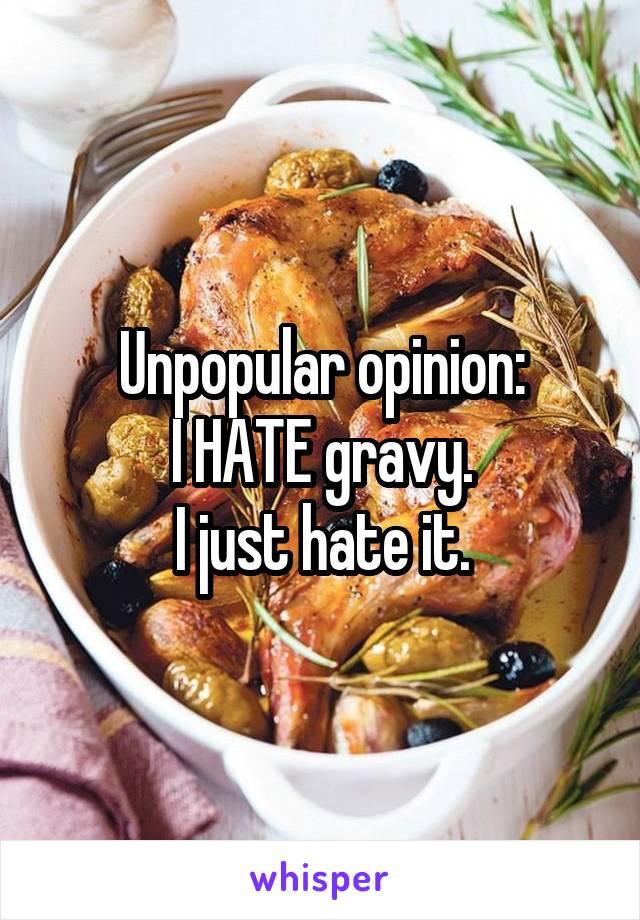 Unpopular opinion: I HATE gravy. I just hate it.