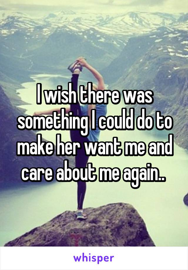I wish there was something I could do to make her want me and care about me again..