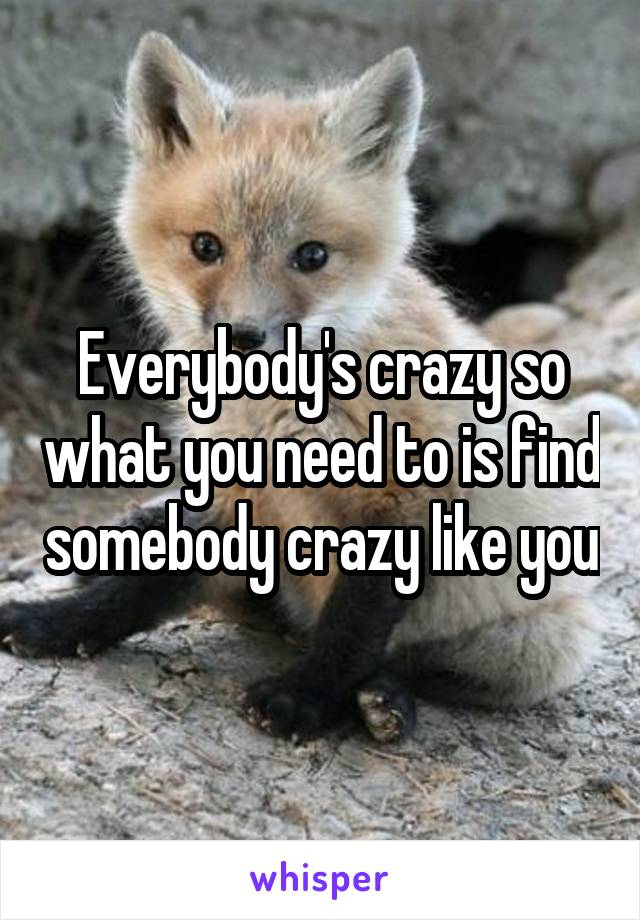 Everybody's crazy so what you need to is find somebody crazy like you