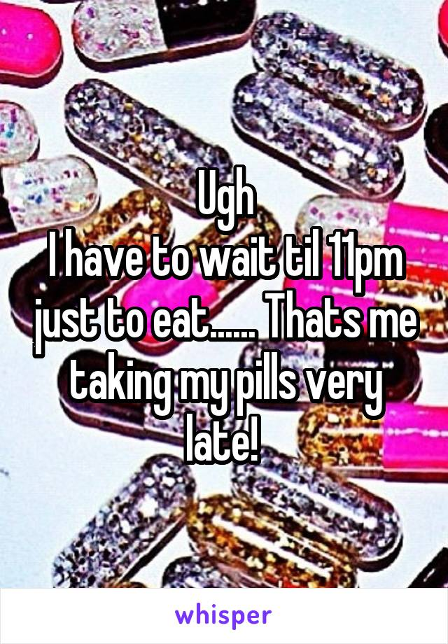 Ugh I have to wait til 11pm just to eat...... Thats me taking my pills very late!