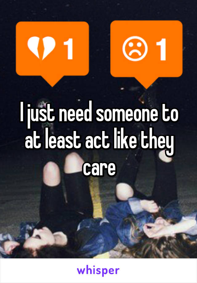 I just need someone to at least act like they care