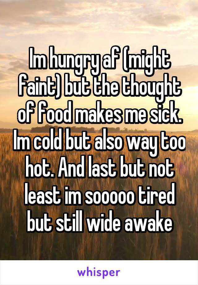 Im hungry af (might faint) but the thought of food makes me sick. Im cold but also way too hot. And last but not least im sooooo tired but still wide awake