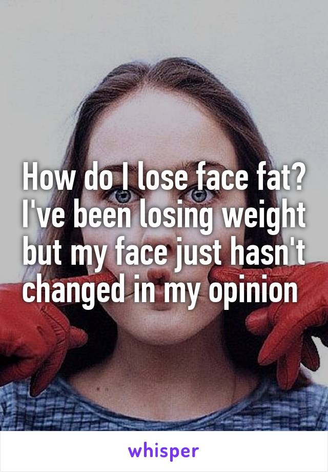 How do I lose face fat? I've been losing weight but my face just hasn't changed in my opinion