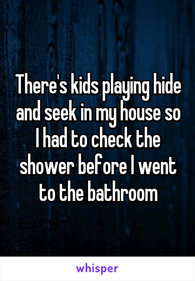 There's kids playing hide and seek in my house so I had to check the shower before I went to the bathroom