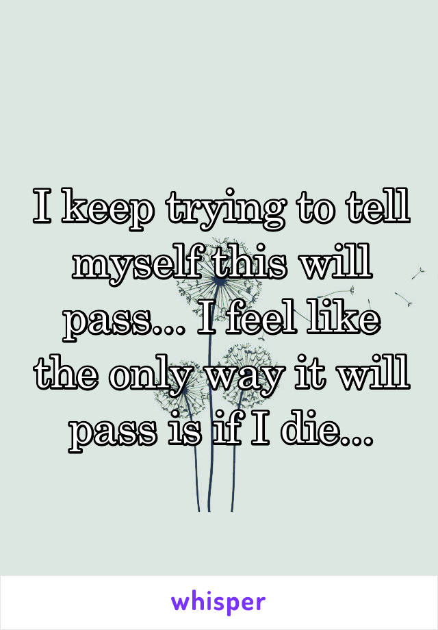 I keep trying to tell myself this will pass... I feel like the only way it will pass is if I die...
