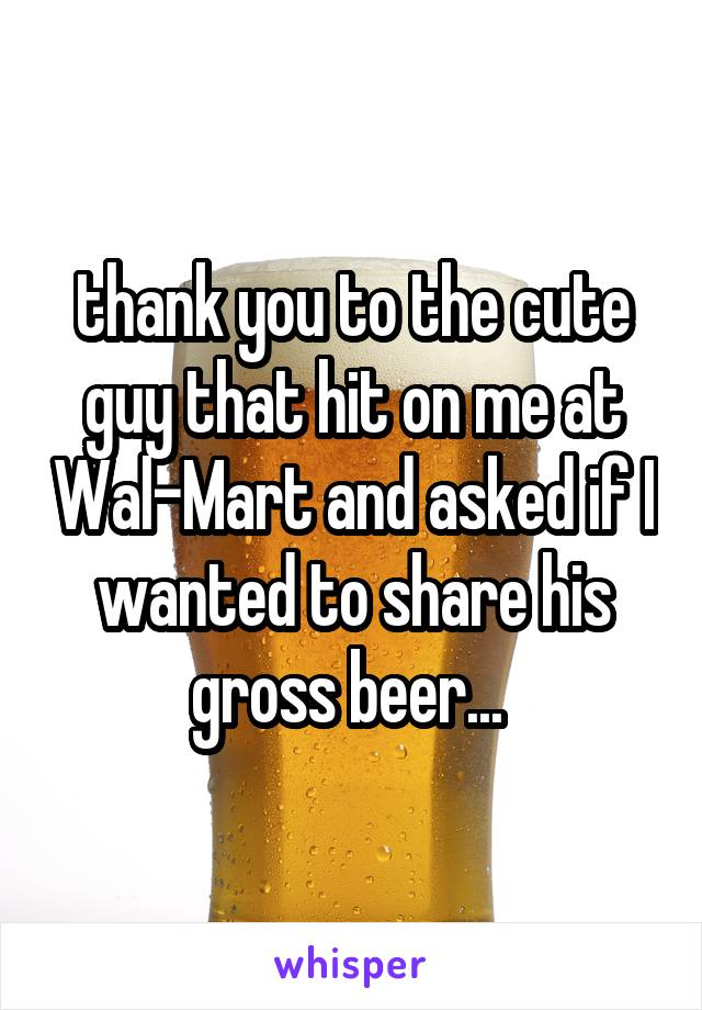 thank you to the cute guy that hit on me at Wal-Mart and asked if I wanted to share his gross beer...