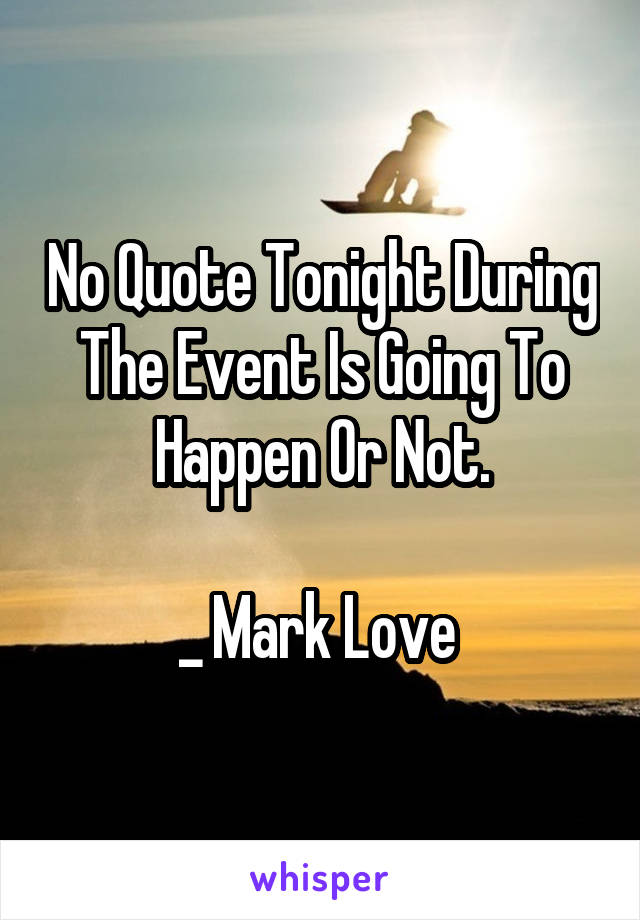No Quote Tonight During The Event Is Going To Happen Or Not.  _ Mark Love