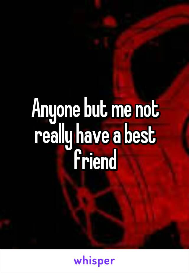 Anyone but me not really have a best friend