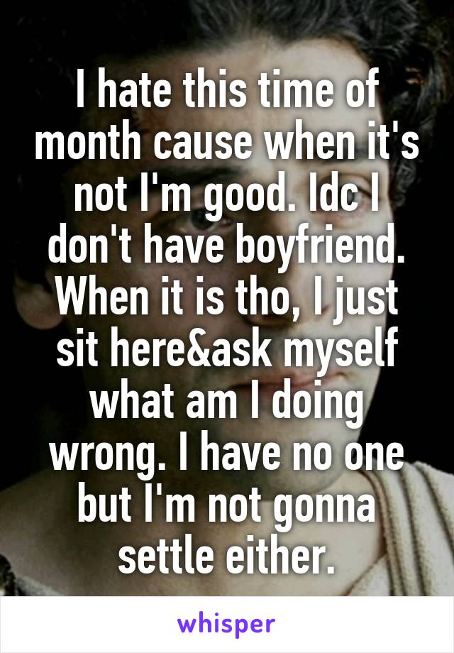 I hate this time of month cause when it's not I'm good. Idc I don't have boyfriend. When it is tho, I just sit here&ask myself what am I doing wrong. I have no one but I'm not gonna settle either.
