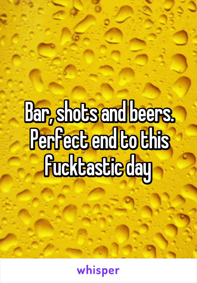 Bar, shots and beers. Perfect end to this fucktastic day
