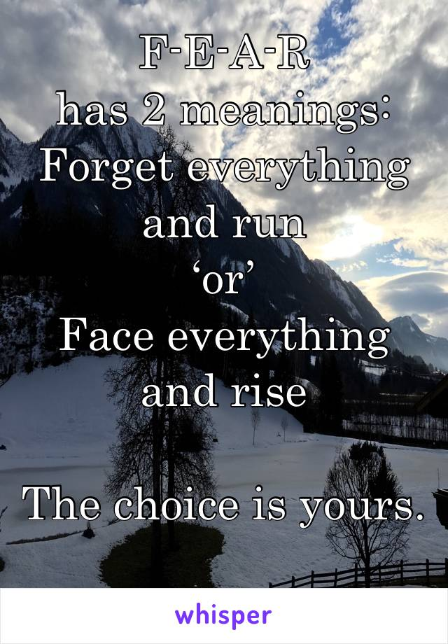 F-E-A-R has 2 meanings: Forget everything and run 'or' Face everything and rise   The choice is yours.