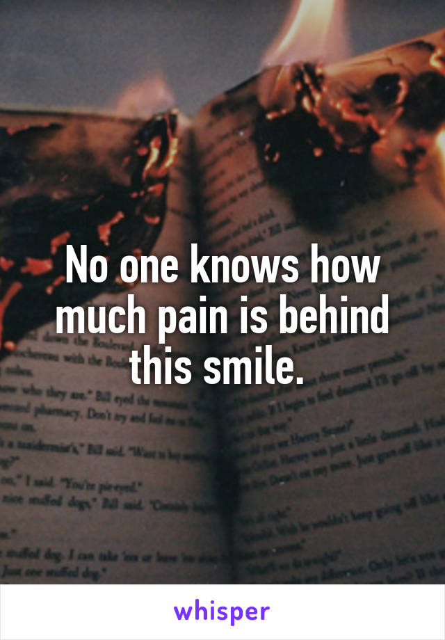 No one knows how much pain is behind this smile.