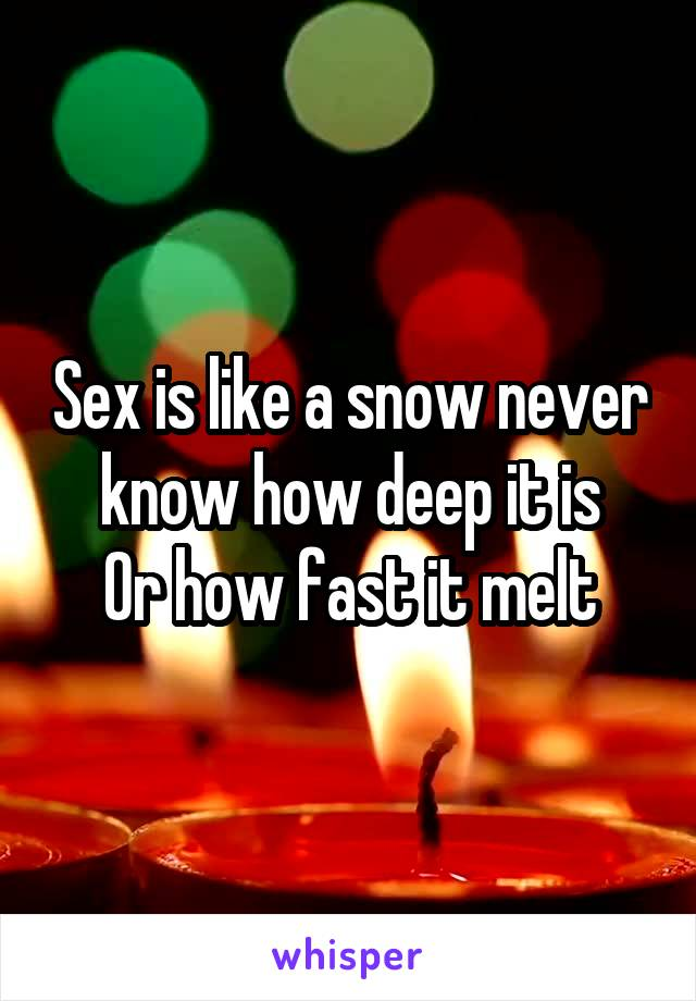 Sex is like a snow never know how deep it is Or how fast it melt