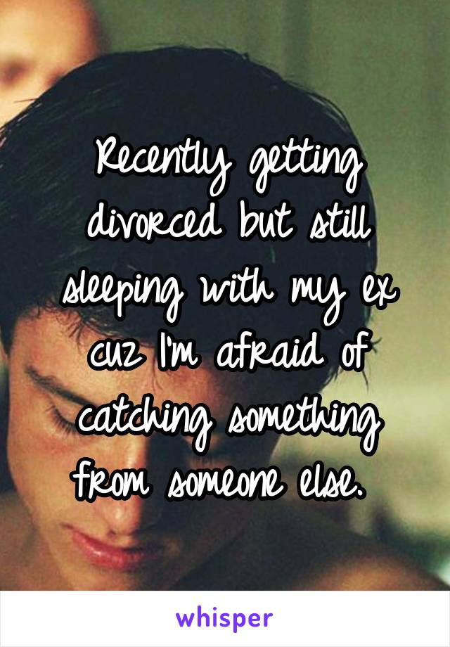 Recently getting divorced but still sleeping with my ex cuz I'm afraid of catching something from someone else.