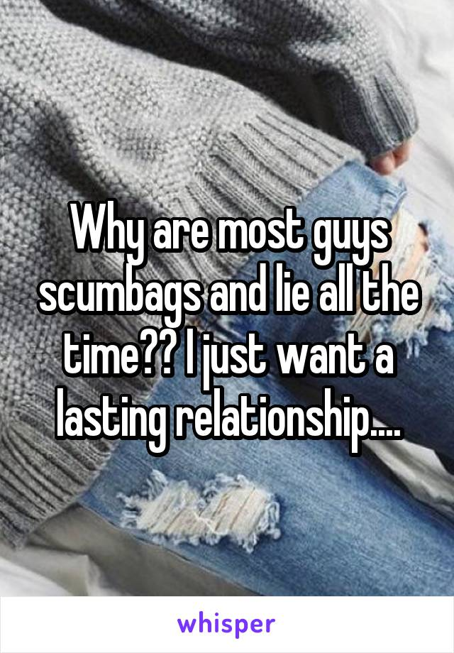 Why are most guys scumbags and lie all the time?? I just want a lasting relationship....