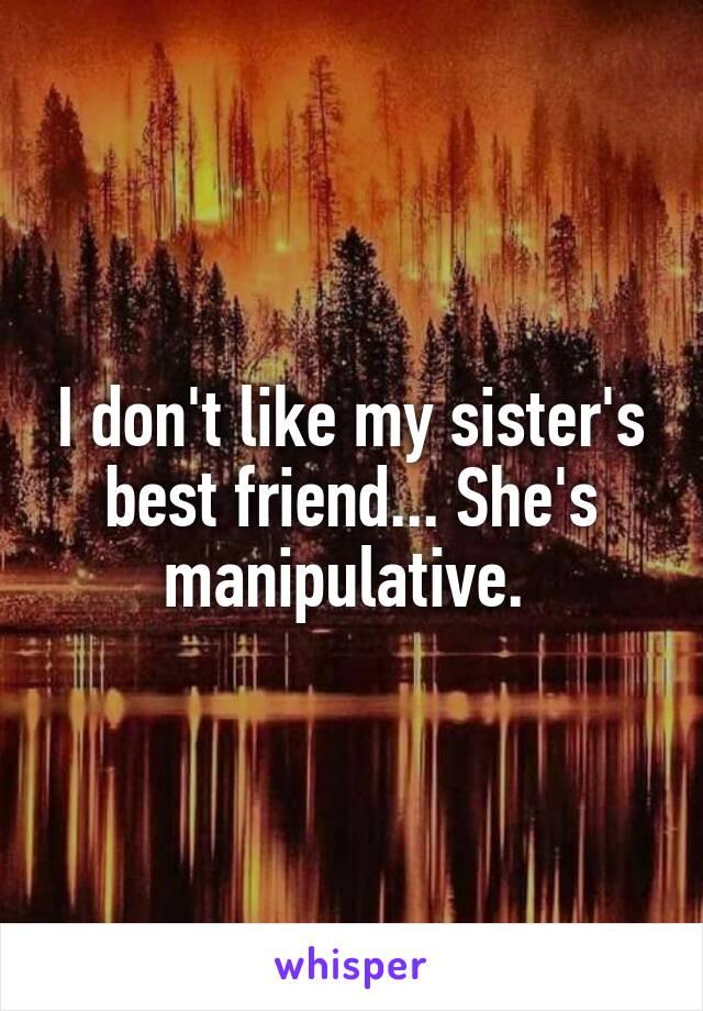 I don't like my sister's best friend... She's manipulative.
