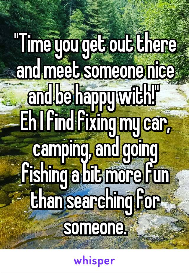 """""""Time you get out there and meet someone nice and be happy with!""""  Eh I find fixing my car, camping, and going fishing a bit more fun than searching for someone."""