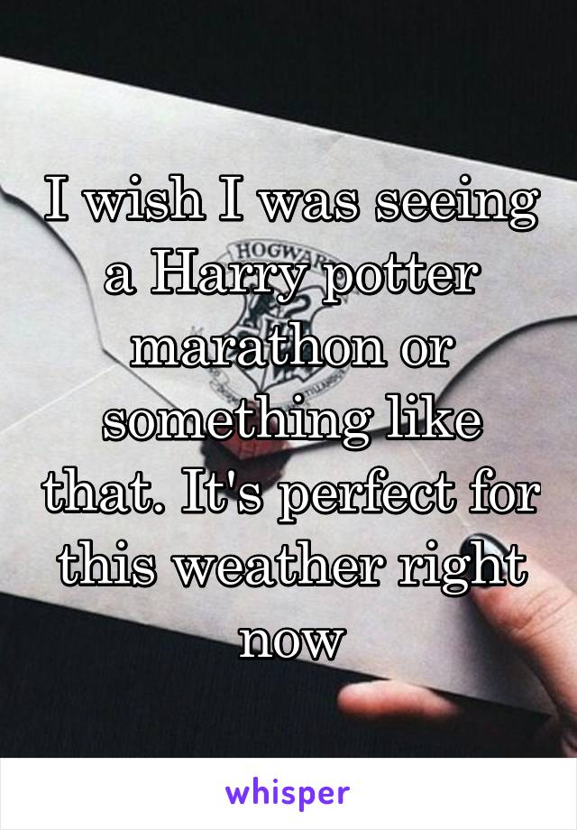I wish I was seeing a Harry potter marathon or something like that. It's perfect for this weather right now