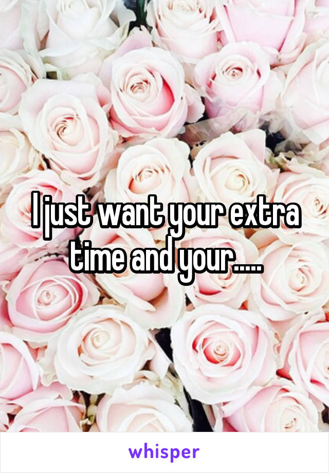 I just want your extra time and your.....