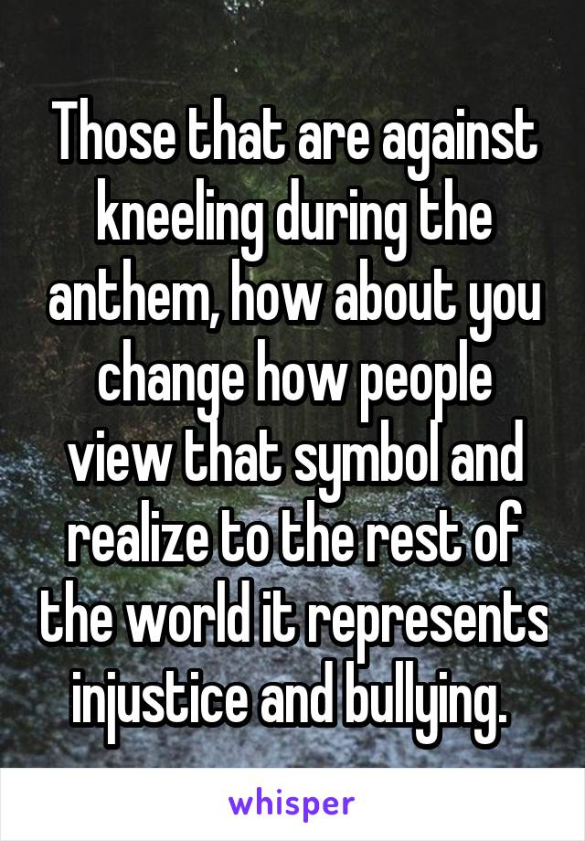 Those that are against kneeling during the anthem, how about you change how people view that symbol and realize to the rest of the world it represents injustice and bullying.