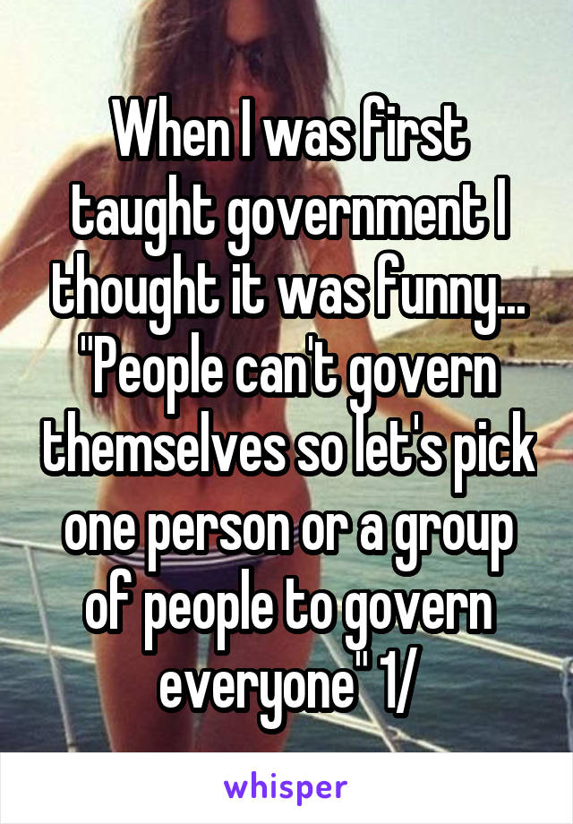 """When I was first taught government I thought it was funny... """"People can't govern themselves so let's pick one person or a group of people to govern everyone"""" 1/"""
