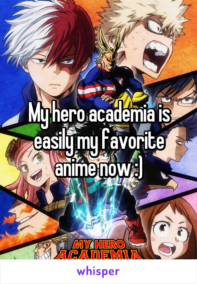 My hero academia is easily my favorite anime now :)