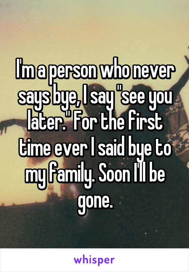 """I'm a person who never says bye, I say """"see you later."""" For the first time ever I said bye to my family. Soon I'll be gone."""