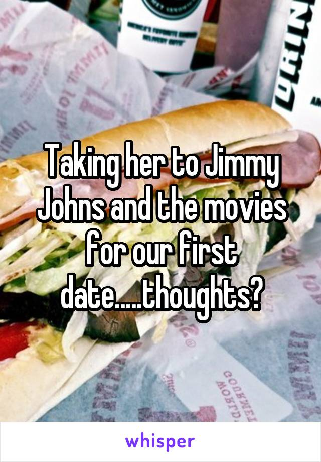 Taking her to Jimmy Johns and the movies for our first date.....thoughts?