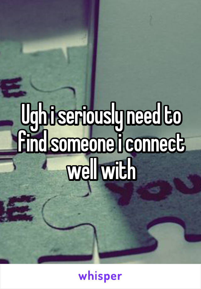 Ugh i seriously need to find someone i connect well with
