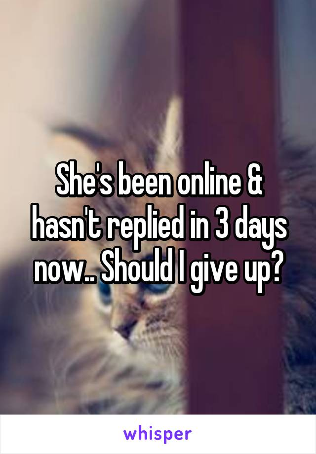 She's been online & hasn't replied in 3 days now.. Should I give up?