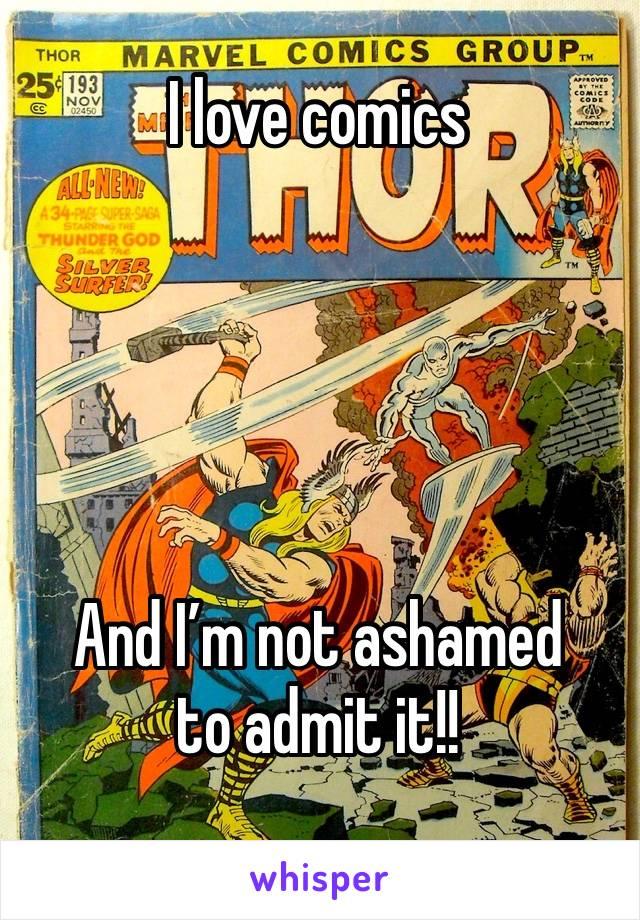 I love comics      And I'm not ashamed to admit it!!