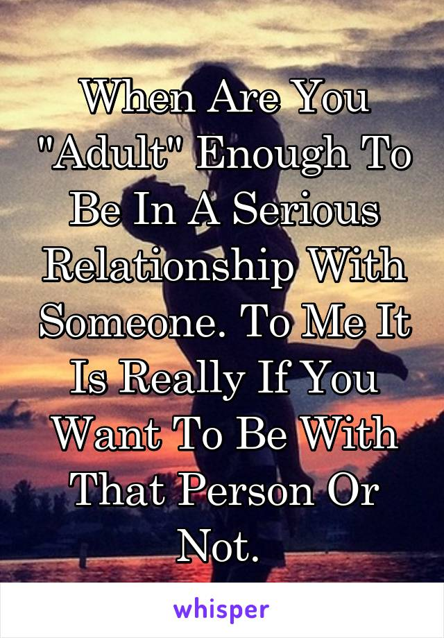 "When Are You ""Adult"" Enough To Be In A Serious Relationship With Someone. To Me It Is Really If You Want To Be With That Person Or Not."