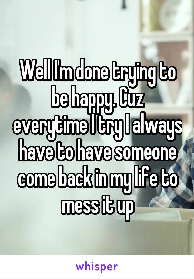 Well I'm done trying to be happy. Cuz everytime I try I always have to have someone come back in my life to mess it up
