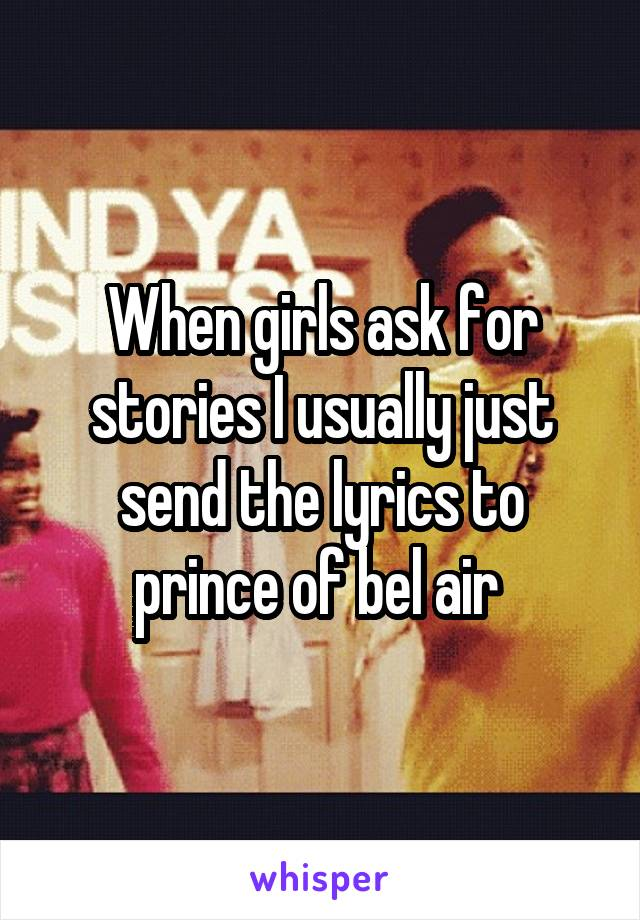 When girls ask for stories I usually just send the lyrics to prince of bel air