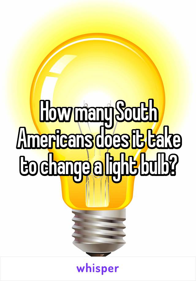 How many South Americans does it take to change a light bulb?