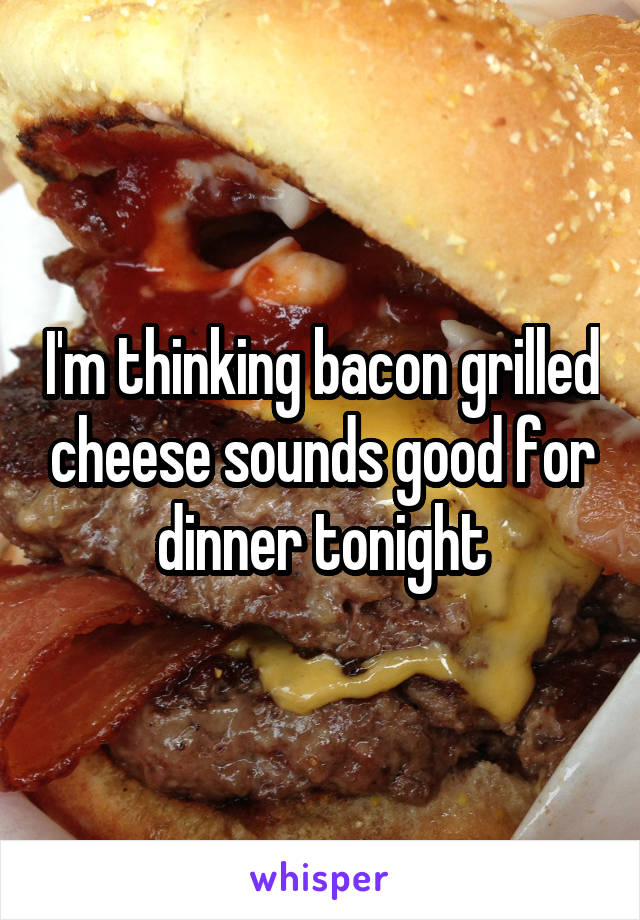 I'm thinking bacon grilled cheese sounds good for dinner tonight