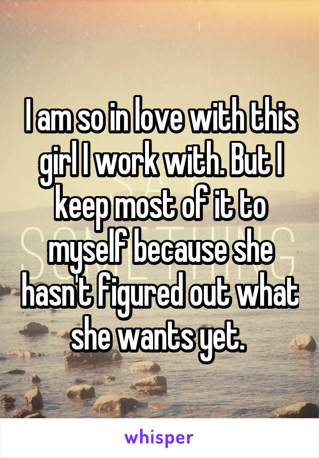 I am so in love with this girl I work with. But I keep most of it to myself because she hasn't figured out what she wants yet.