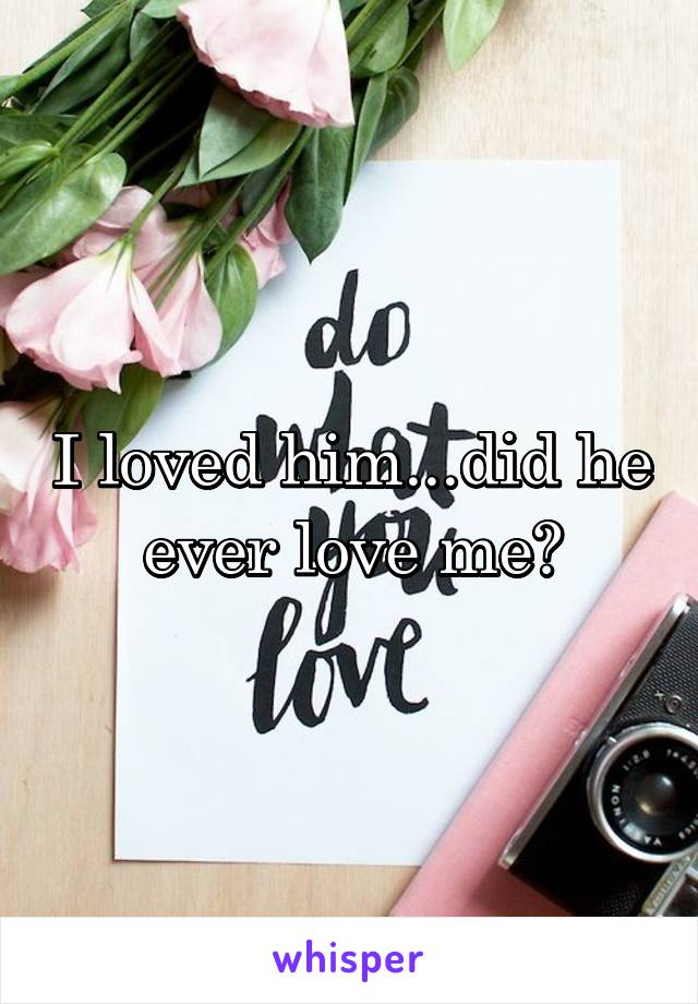 I loved him...did he ever love me?