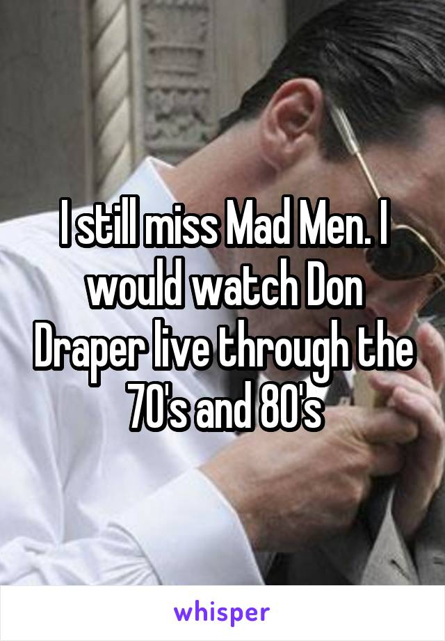 I still miss Mad Men. I would watch Don Draper live through the 70's and 80's