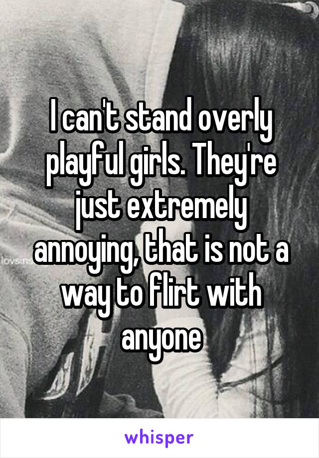 I can't stand overly playful girls. They're just extremely annoying, that is not a way to flirt with anyone