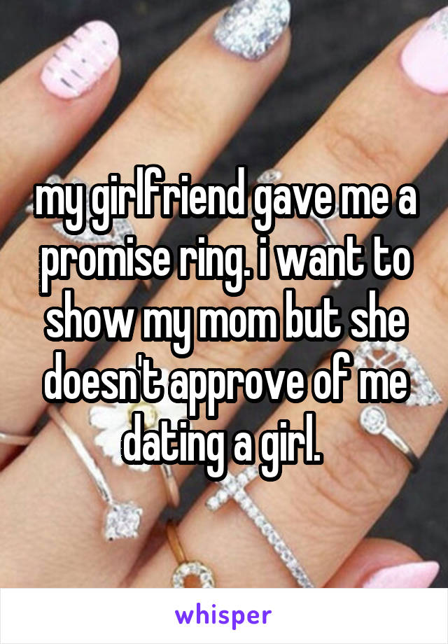 my girlfriend gave me a promise ring. i want to show my mom but she doesn't approve of me dating a girl.