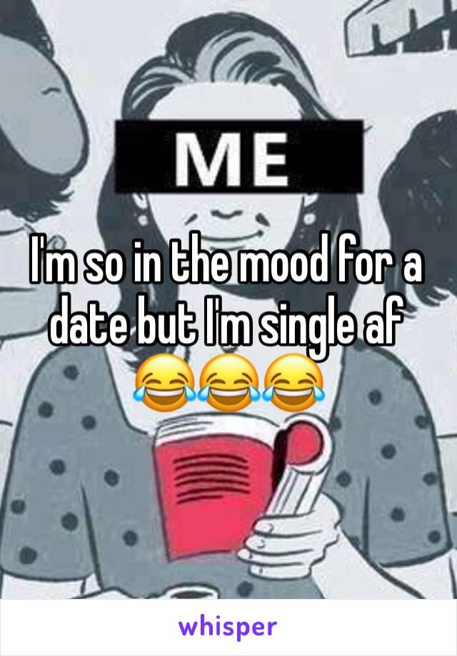 I'm so in the mood for a date but I'm single af 😂😂😂