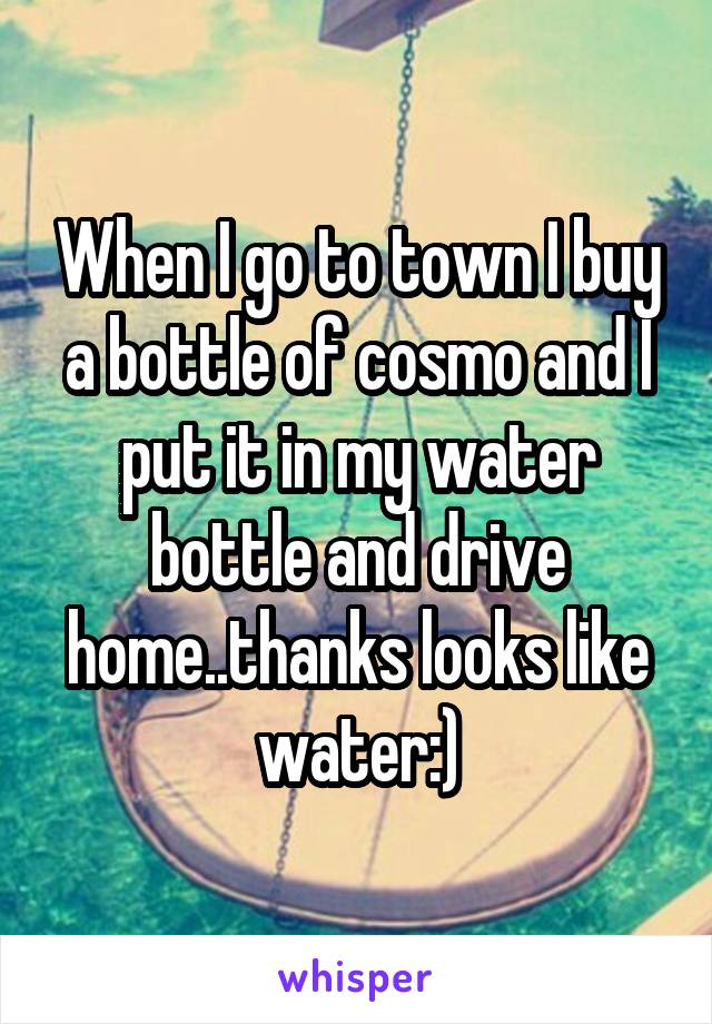When I go to town I buy a bottle of cosmo and I put it in my water bottle and drive home..thanks looks like water:)