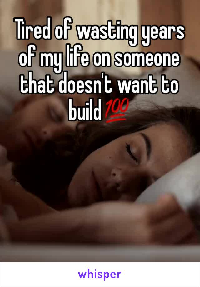 Tired of wasting years of my life on someone that doesn't want to build💯
