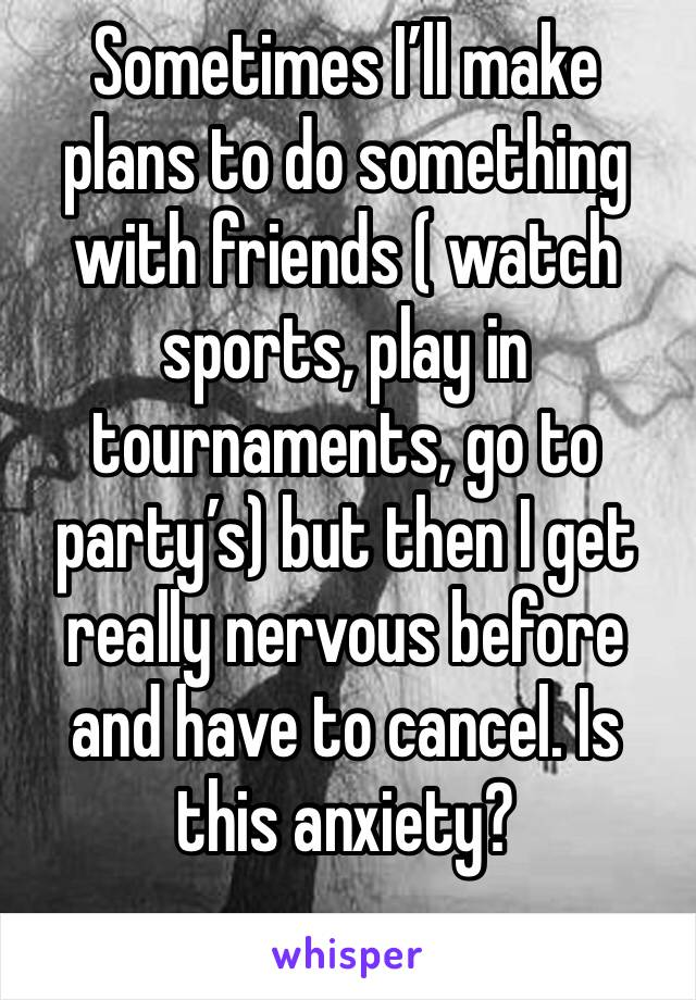 Sometimes I'll make plans to do something with friends ( watch sports, play in tournaments, go to party's) but then I get really nervous before and have to cancel. Is this anxiety?
