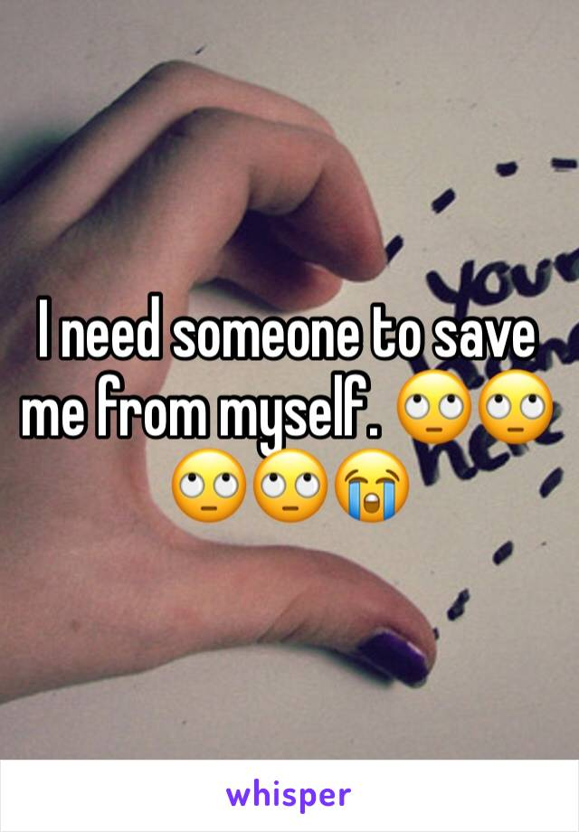 I need someone to save me from myself. 🙄🙄🙄🙄😭