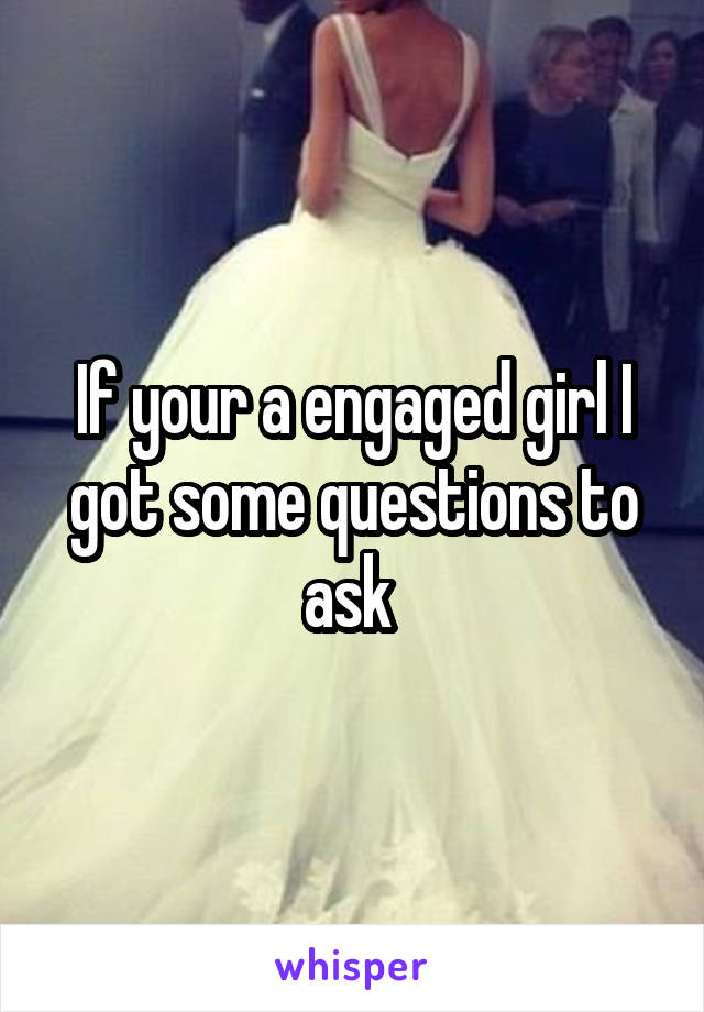If your a engaged girl I got some questions to ask